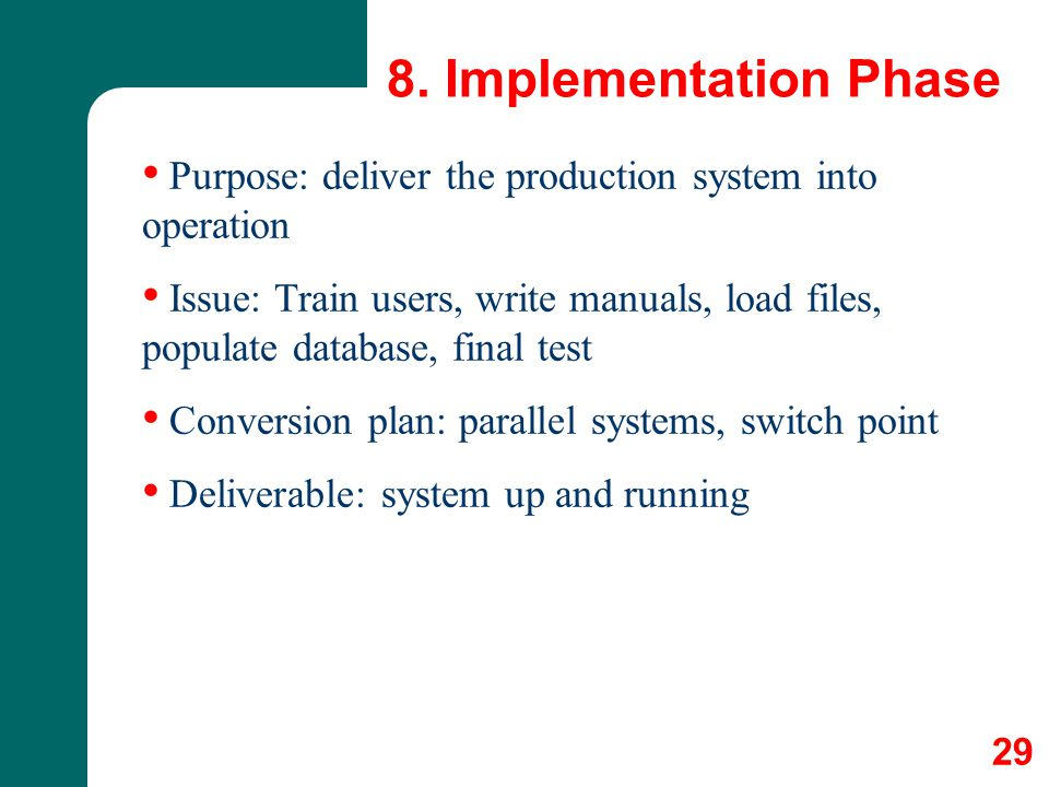 8. Implementation Phase Purpose: deliver the production system into operation Issue: Train users, write manuals, load files, populate database, final
