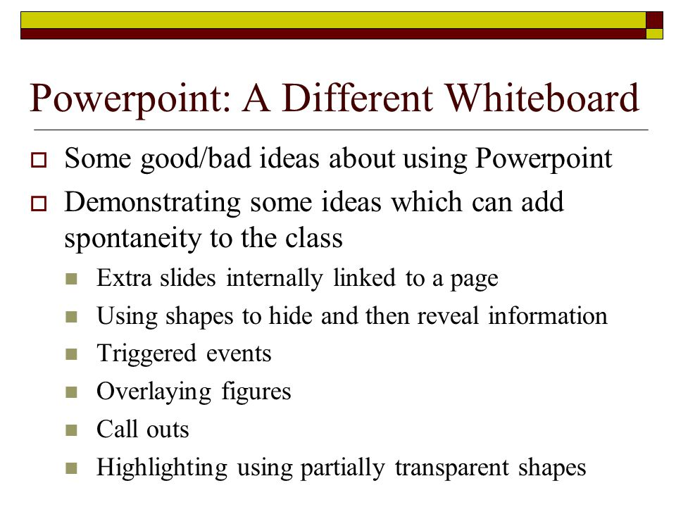 Powerpoint: A Different Whiteboard  Some good/bad ideas about using Powerpoint  Demonstrating some ideas which can add spontaneity to the class Extra slides internally linked to a page Using shapes to hide and then reveal information Triggered events Overlaying figures Call outs Highlighting using partially transparent shapes