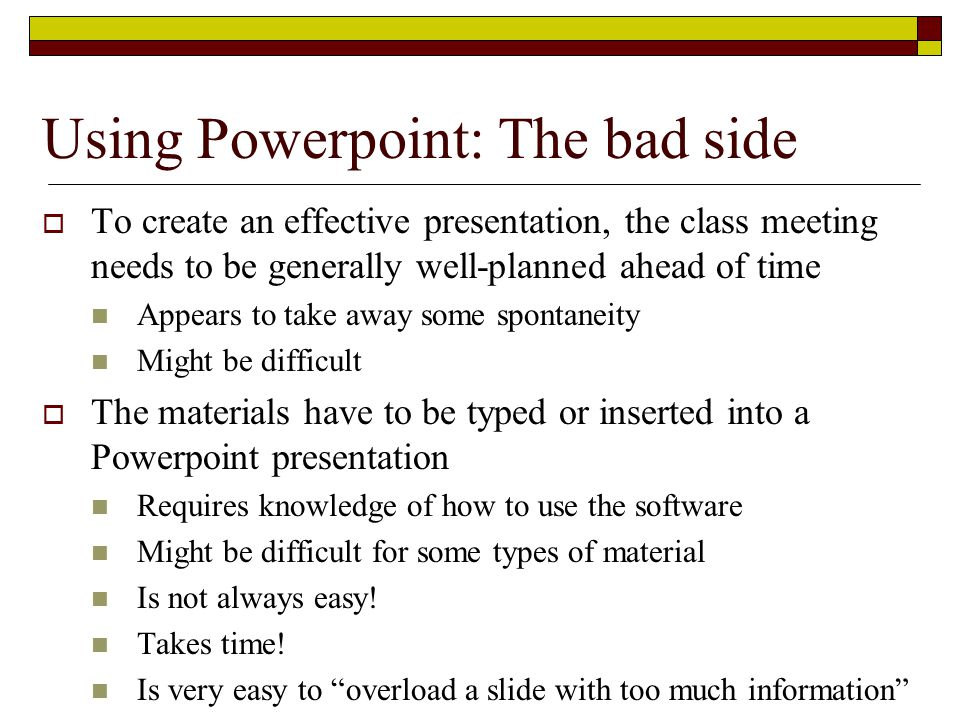 To create an effective presentation, the class meeting needs to be generally well-planned ahead of time Appears to take away some spontaneity Might be difficult  The materials have to be typed or inserted into a Powerpoint presentation Requires knowledge of how to use the software Might be difficult for some types of material Is not always easy.