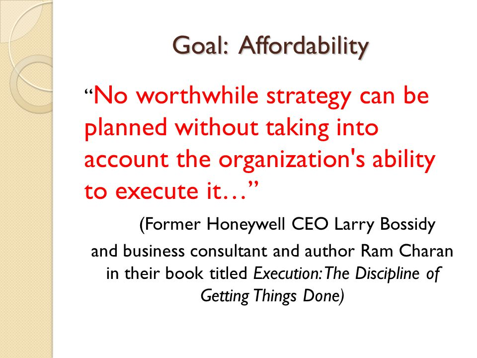 Goal: Affordability No worthwhile strategy can be planned without taking into account the organization s ability to execute it… (Former Honeywell CEO Larry Bossidy and business consultant and author Ram Charan in their book titled Execution: The Discipline of Getting Things Done)