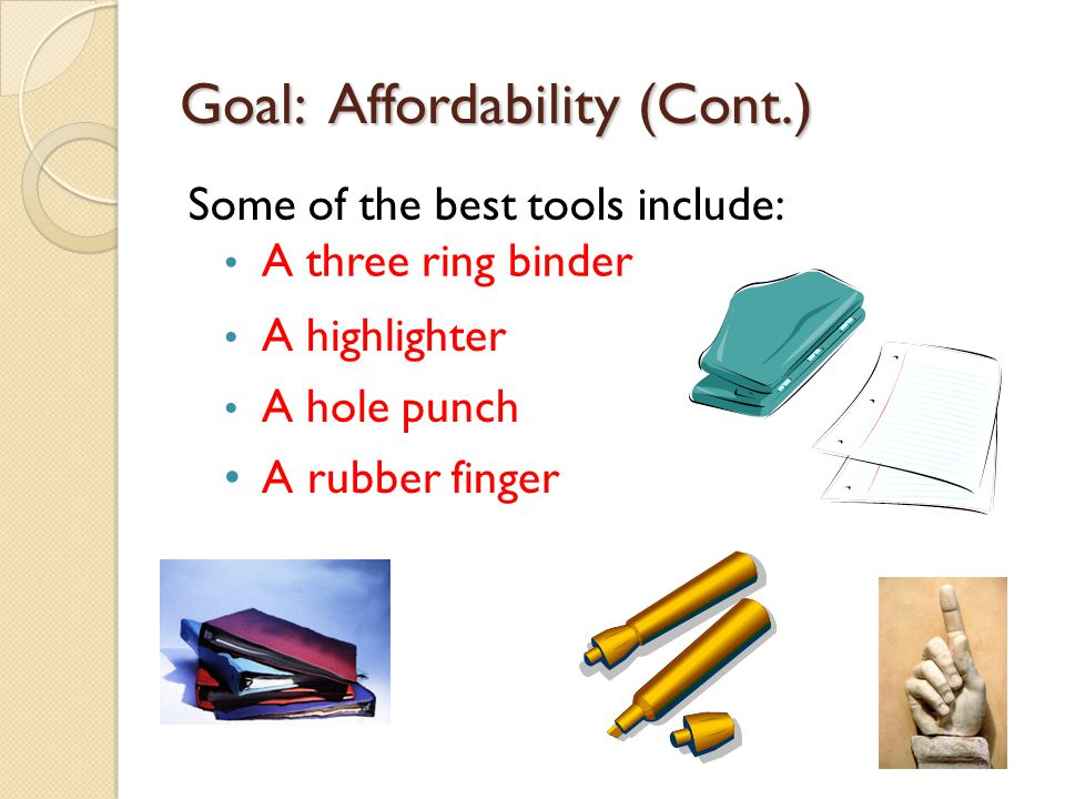 Goal: Affordability (Cont.) Some of the best tools include: A three ring binder A highlighter A hole punch A rubber finger