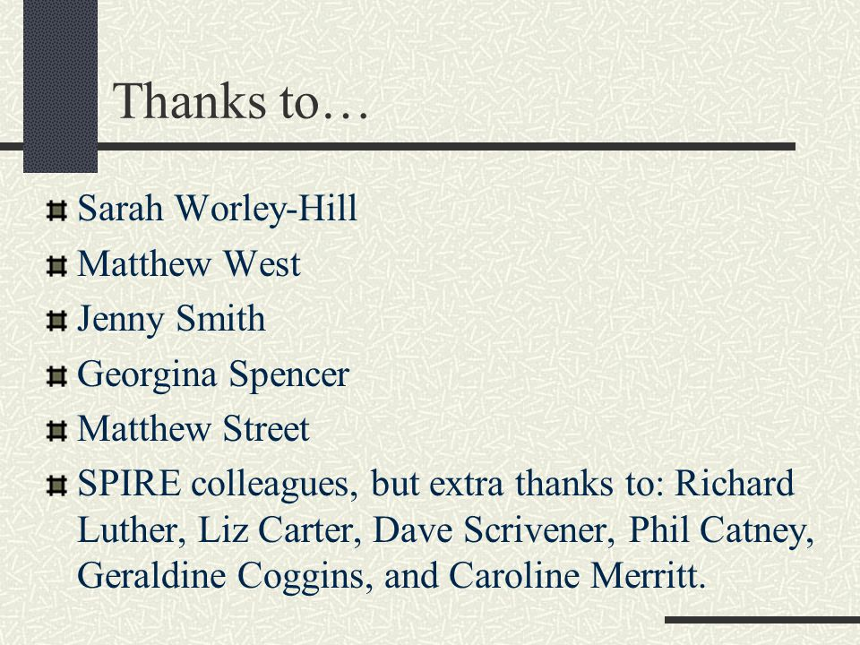 Thanks to… Sarah Worley-Hill Matthew West Jenny Smith Georgina Spencer Matthew Street SPIRE colleagues, but extra thanks to: Richard Luther, Liz Carte