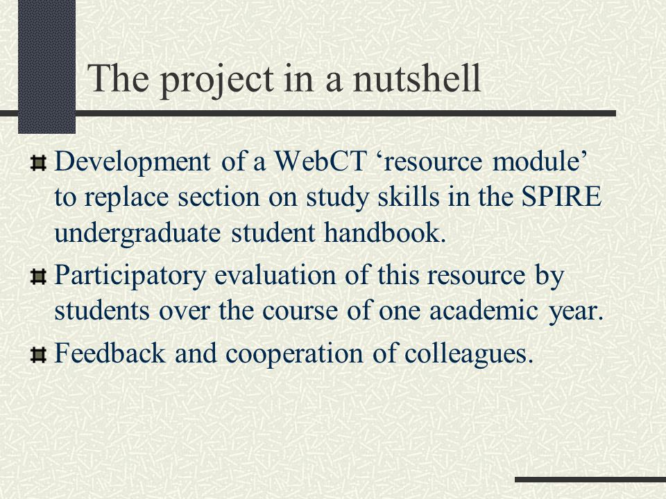 The project in a nutshell Development of a WebCT 'resource module' to replace section on study skills in the SPIRE undergraduate student handbook. Par