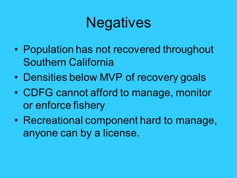 Negatives Population has not recovered throughout Southern California Densities below MVP of recovery goals CDFG cannot afford to manage, monitor or e