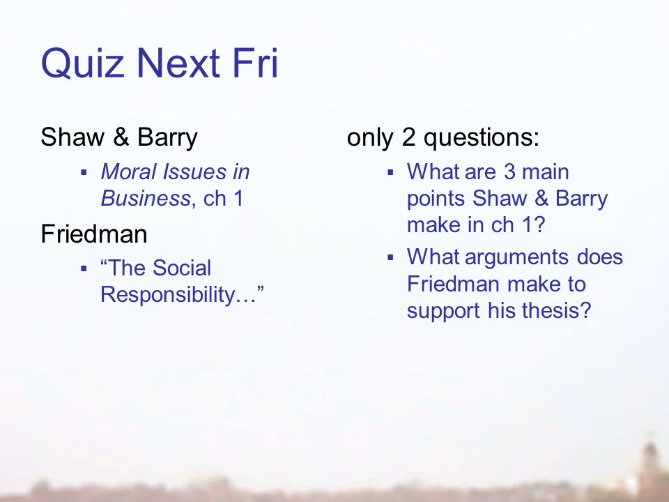 "Quiz Next Fri Shaw & Barry  Moral Issues in Business, ch 1 Friedman  ""The Social Responsibility…"" only 2 questions:  What are 3 main points Shaw &"