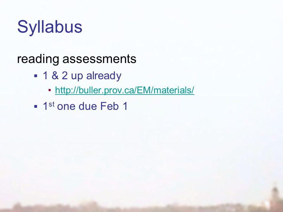 Syllabus reading assessments  1 & 2 up already http://buller.prov.ca/EM/materials/  1 st one due Feb 1