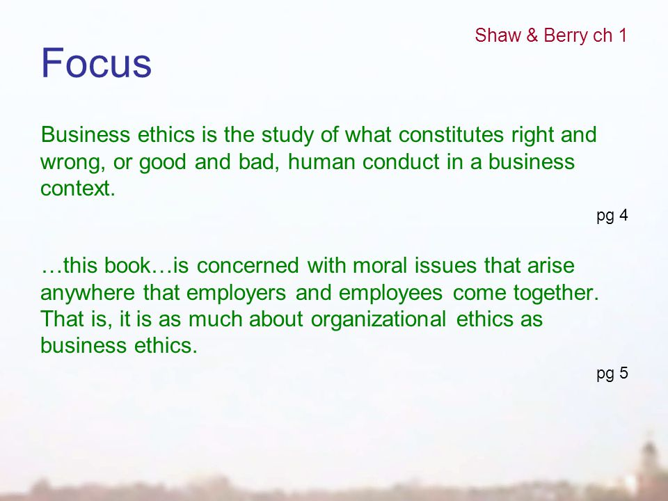 Focus Business ethics is the study of what constitutes right and wrong, or good and bad, human conduct in a business context. pg 4 …this book…is conce