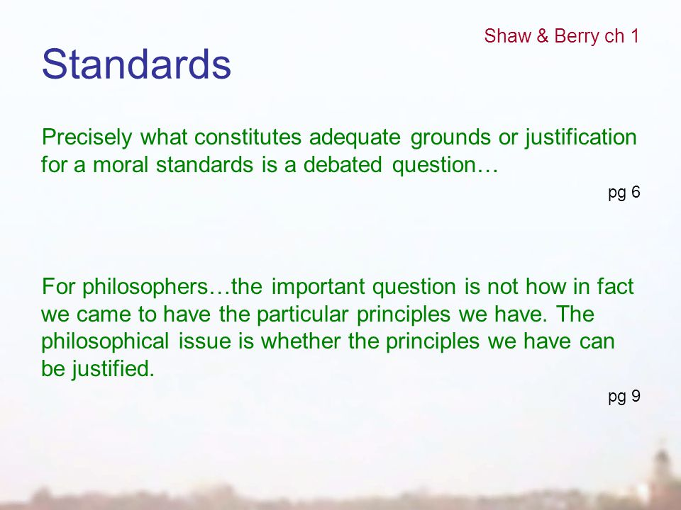 Standards Precisely what constitutes adequate grounds or justification for a moral standards is a debated question… pg 6 For philosophers…the importan