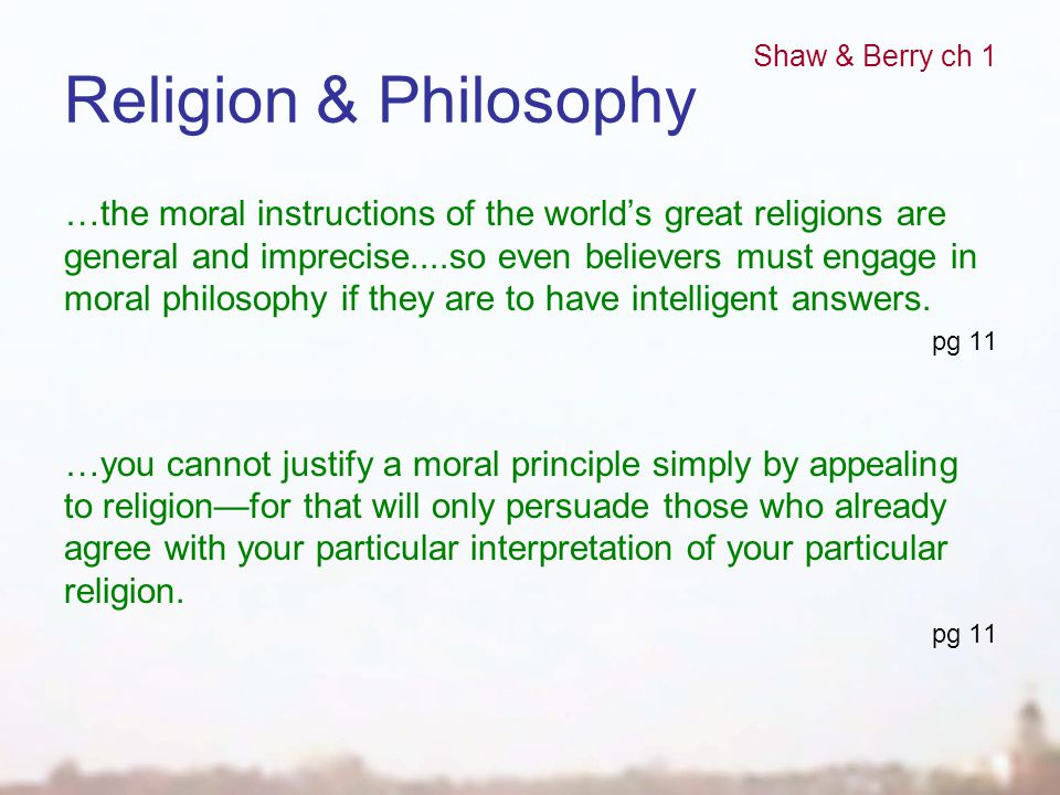 Religion & Philosophy …the moral instructions of the world's great religions are general and imprecise....so even believers must engage in moral philo