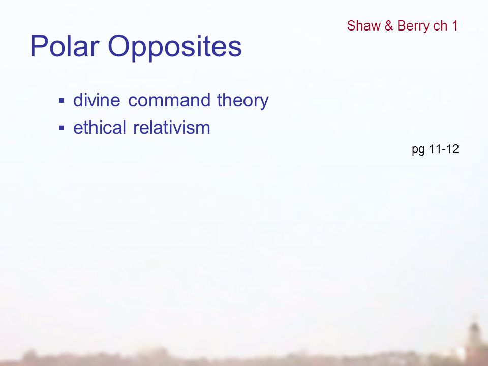 Polar Opposites  divine command theory  ethical relativism pg 11-12 Shaw & Berry ch 1