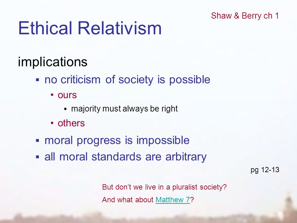 Ethical Relativism implications  no criticism of society is possible ours  majority must always be right others  moral progress is impossible  all