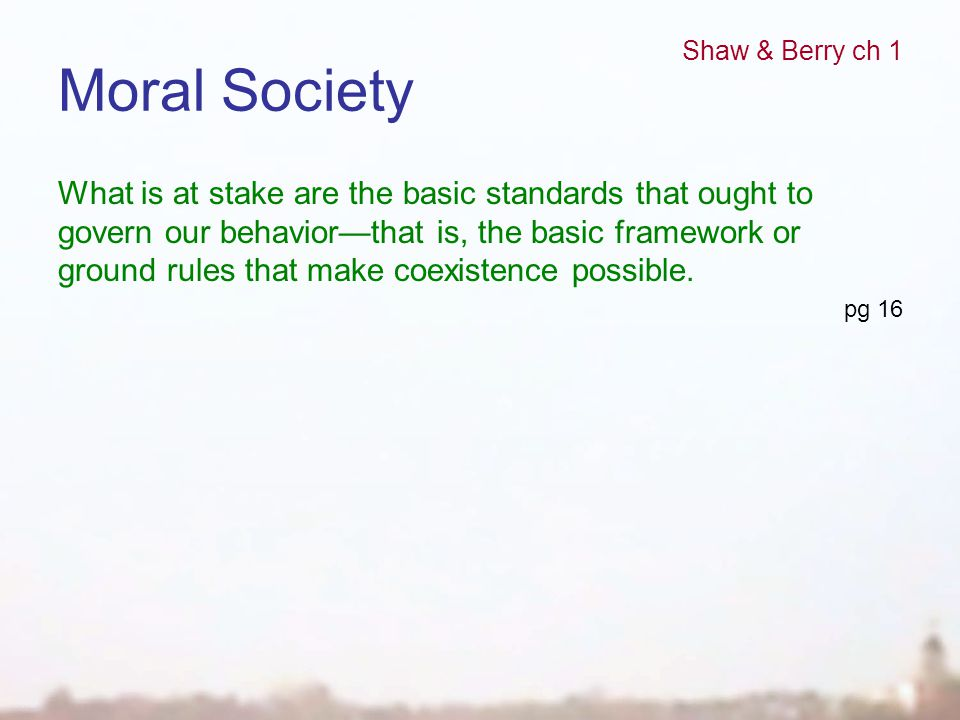 Moral Society What is at stake are the basic standards that ought to govern our behavior—that is, the basic framework or ground rules that make coexis