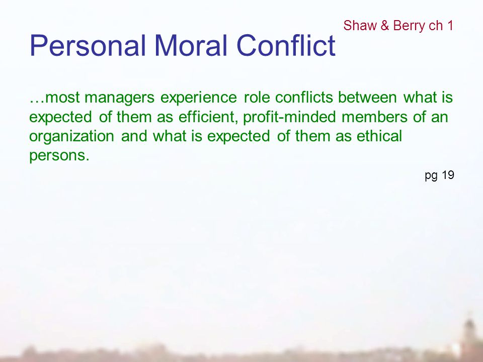 Personal Moral Conflict …most managers experience role conflicts between what is expected of them as efficient, profit-minded members of an organizati