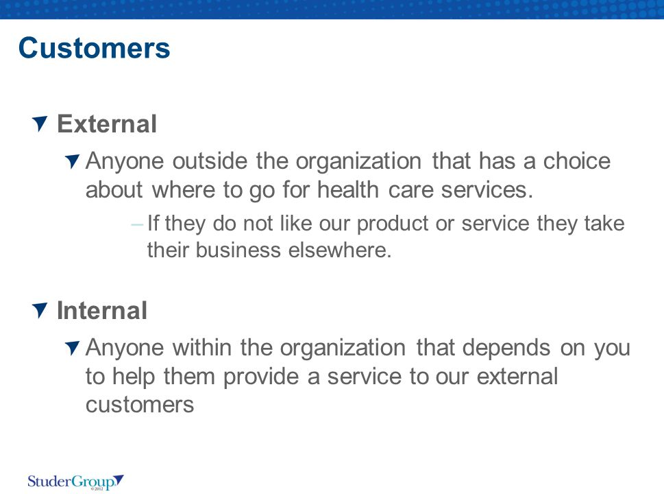Customers External Anyone outside the organization that has a choice about where to go for health care services.