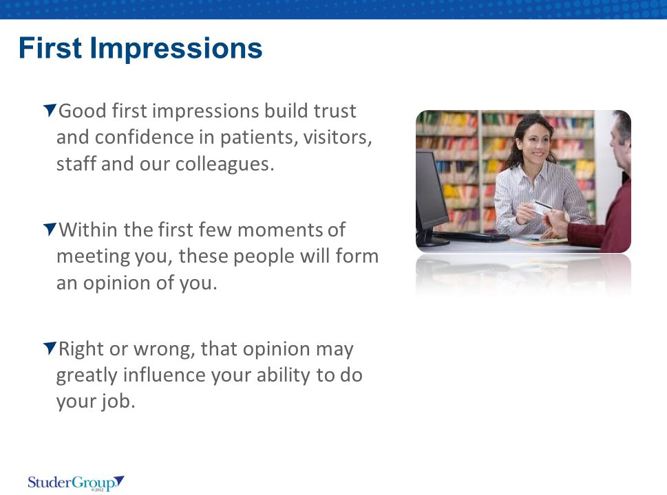 First Impressions Good first impressions build trust and confidence in patients, visitors, staff and our colleagues.