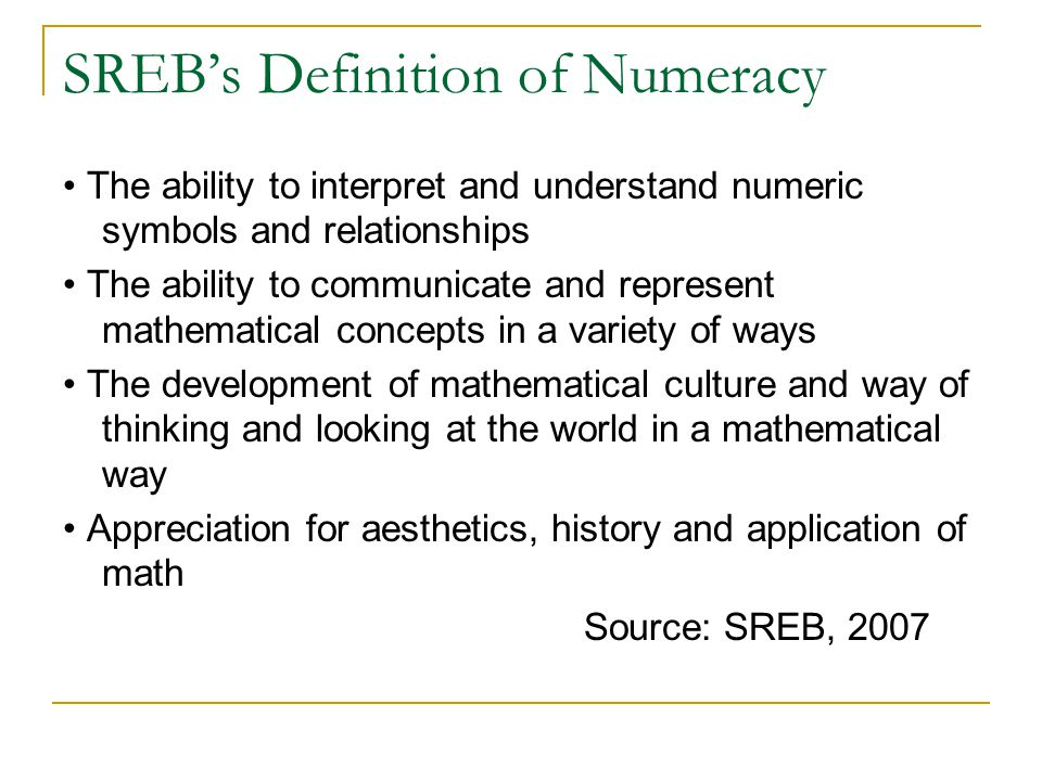 SREB's Definition of Numeracy The ability to interpret and understand numeric symbols and relationships The ability to communicate and represent mathematical concepts in a variety of ways The development of mathematical culture and way of thinking and looking at the world in a mathematical way Appreciation for aesthetics, history and application of math Source: SREB, 2007
