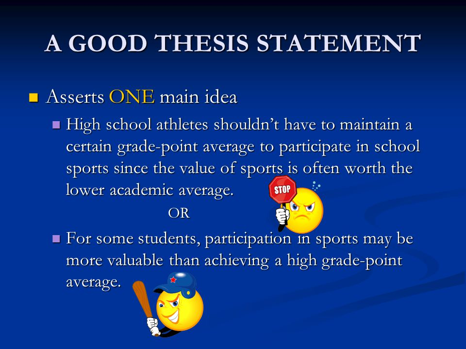 A GOOD THESIS STATEMENT Asserts ONE main idea Asserts ONE main idea High school athletes shouldn't have to maintain a certain grade-point average to participate in school sports since the value of sports is often worth the lower academic average.