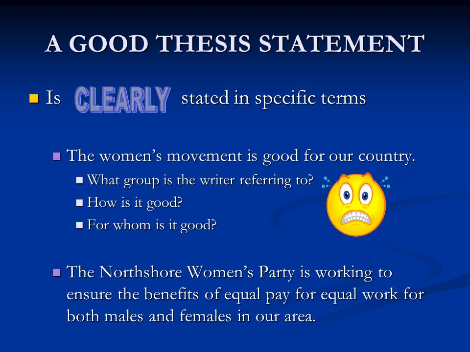 A GOOD THESIS STATEMENT Is stated in specific terms Is stated in specific terms The women's movement is good for our country.