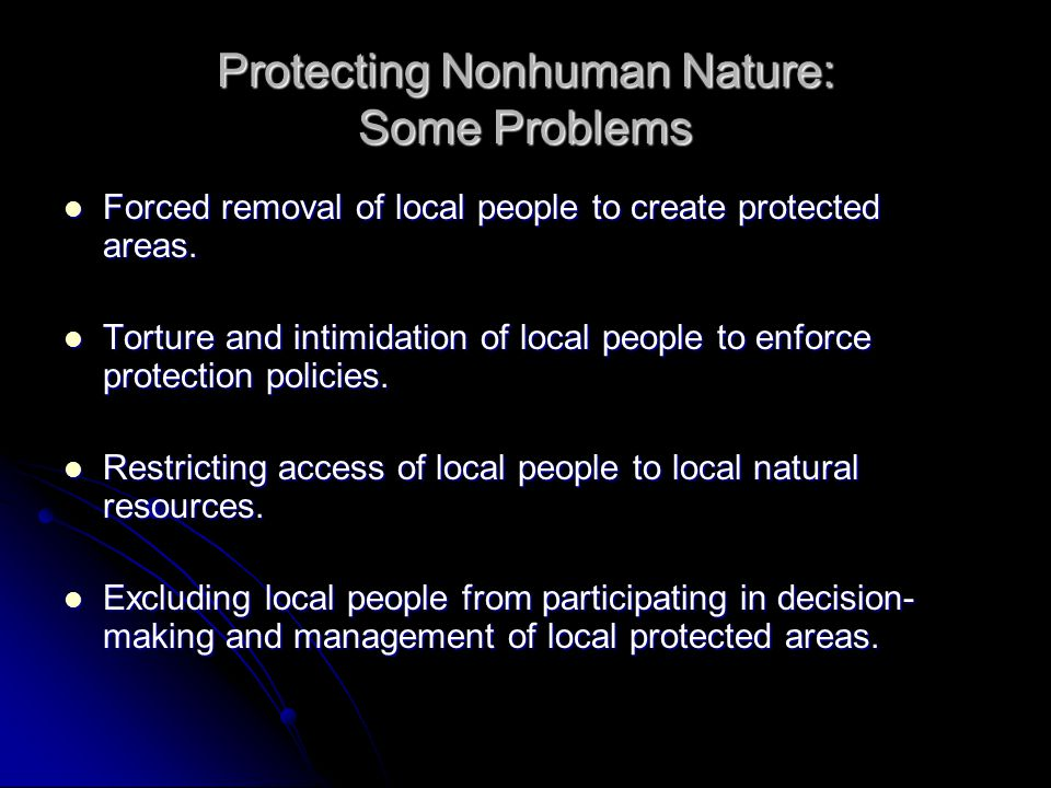 Protecting Nonhuman Nature: Some Problems Forced removal of local people to create protected areas. Forced removal of local people to create protected