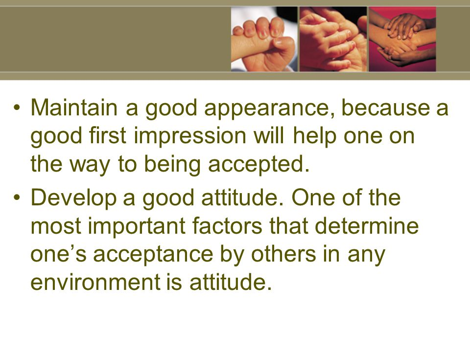 Maintain a good appearance, because a good first impression will help one on the way to being accepted.