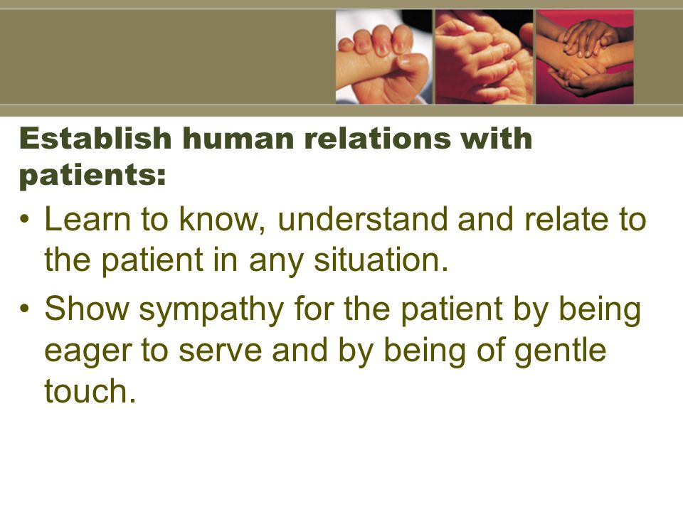 Establish human relations with patients: Learn to know, understand and relate to the patient in any situation.