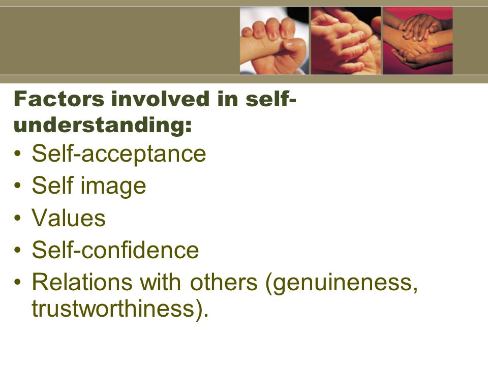 Factors involved in self- understanding: Self-acceptance Self image Values Self-confidence Relations with others (genuineness, trustworthiness).