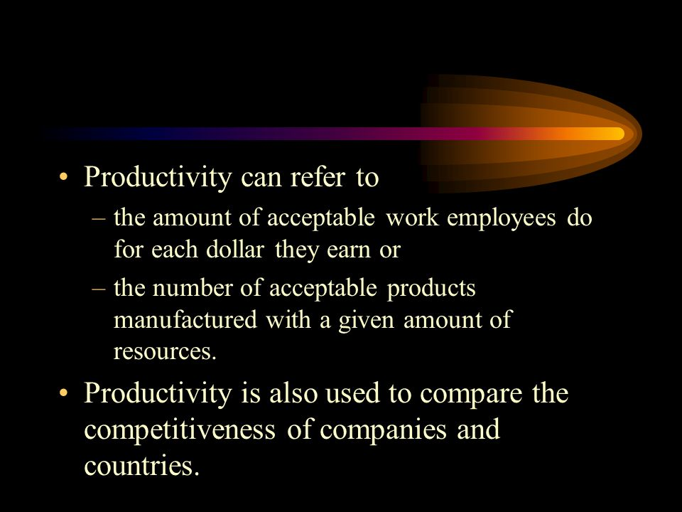 Productivity can refer to –the amount of acceptable work employees do for each dollar they earn or –the number of acceptable products manufactured with a given amount of resources.