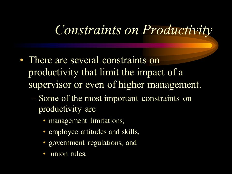Constraints on Productivity There are several constraints on productivity that limit the impact of a supervisor or even of higher management.