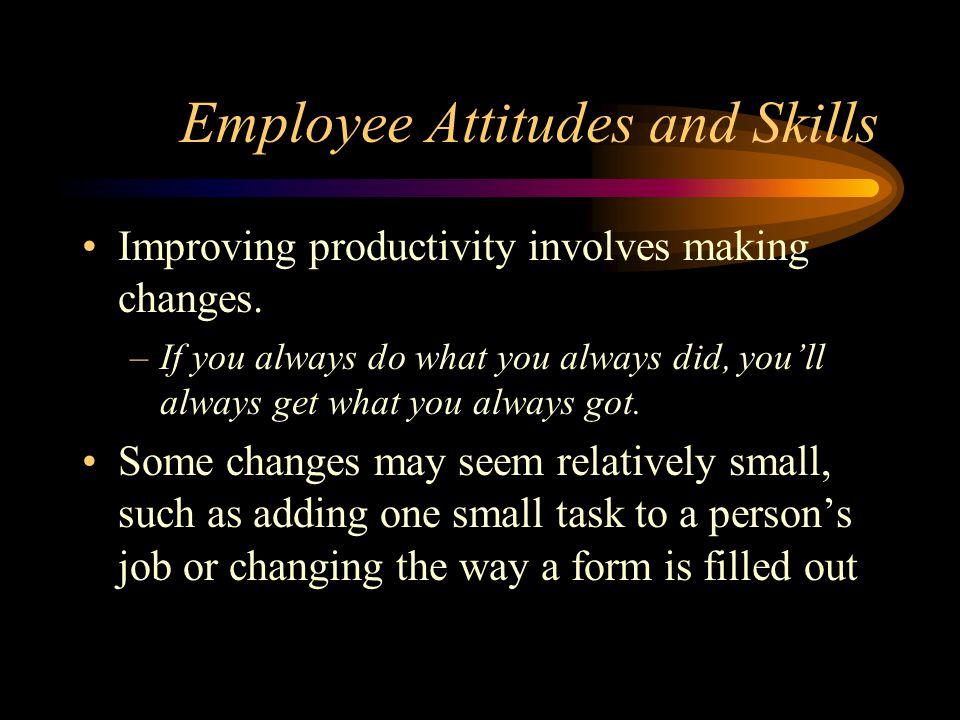 Employee Attitudes and Skills Improving productivity involves making changes.