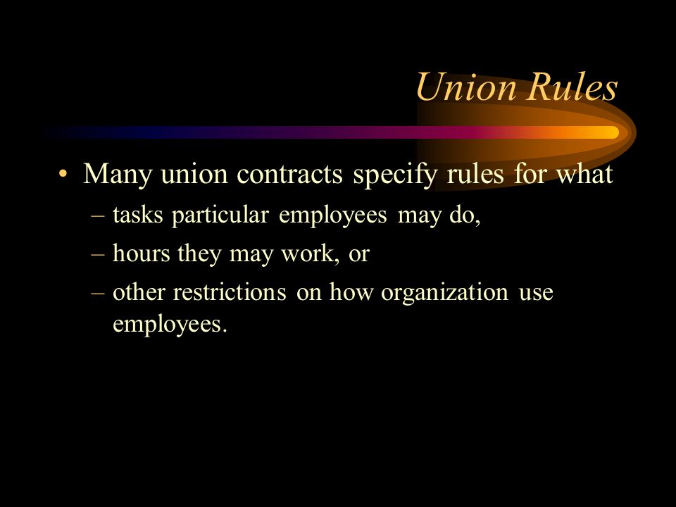 Union Rules Many union contracts specify rules for what –tasks particular employees may do, –hours they may work, or –other restrictions on how organization use employees.