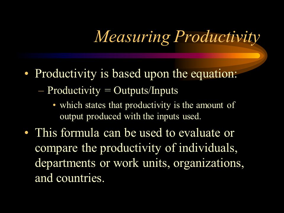 Measuring Productivity Productivity is based upon the equation: –Productivity = Outputs/Inputs which states that productivity is the amount of output produced with the inputs used.