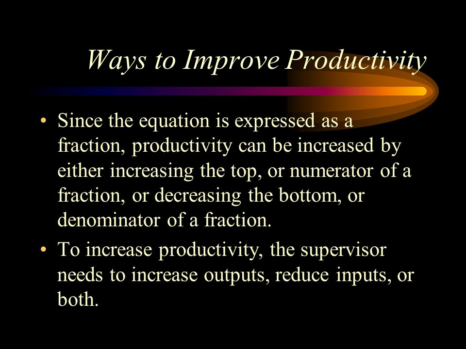 Ways to Improve Productivity Since the equation is expressed as a fraction, productivity can be increased by either increasing the top, or numerator of a fraction, or decreasing the bottom, or denominator of a fraction.