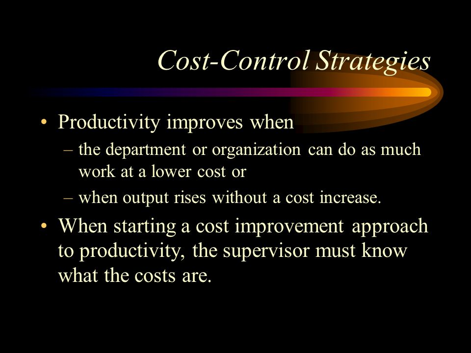 Cost-Control Strategies Productivity improves when –the department or organization can do as much work at a lower cost or –when output rises without a cost increase.