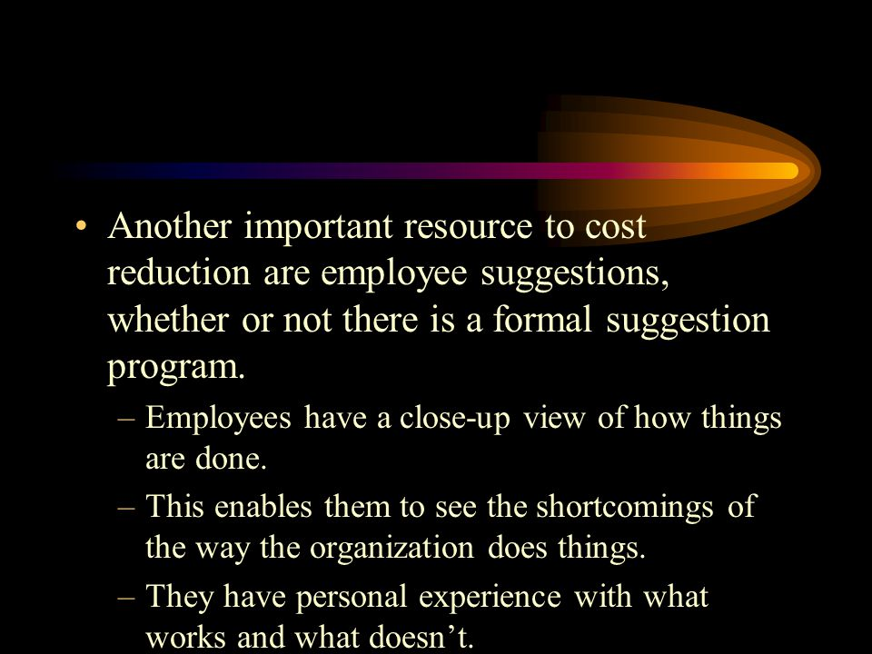Another important resource to cost reduction are employee suggestions, whether or not there is a formal suggestion program.