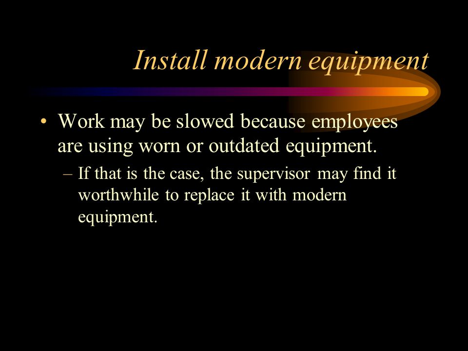 Install modern equipment Work may be slowed because employees are using worn or outdated equipment.