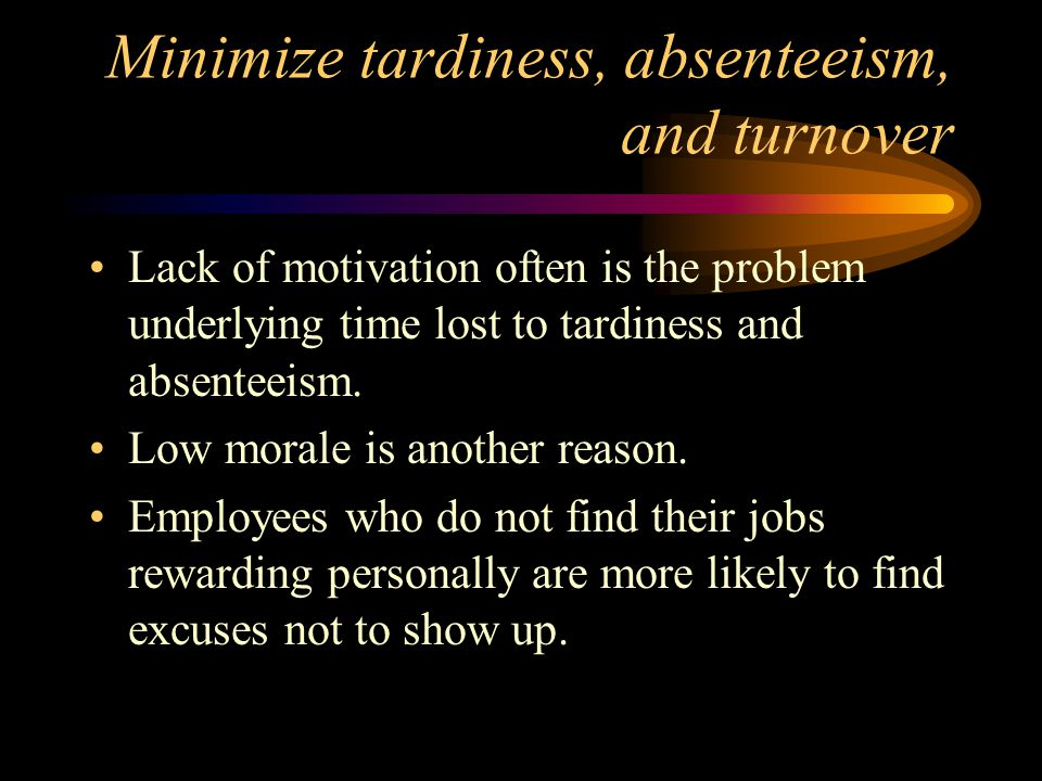 Minimize tardiness, absenteeism, and turnover Lack of motivation often is the problem underlying time lost to tardiness and absenteeism.