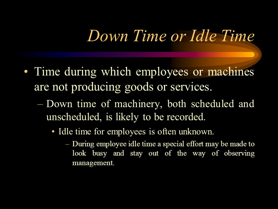Down Time or Idle Time Time during which employees or machines are not producing goods or services.