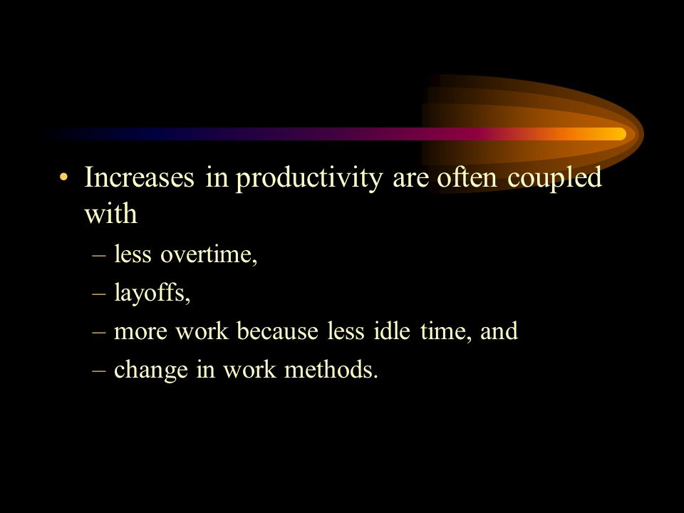 Increases in productivity are often coupled with –less overtime, –layoffs, –more work because less idle time, and –change in work methods.