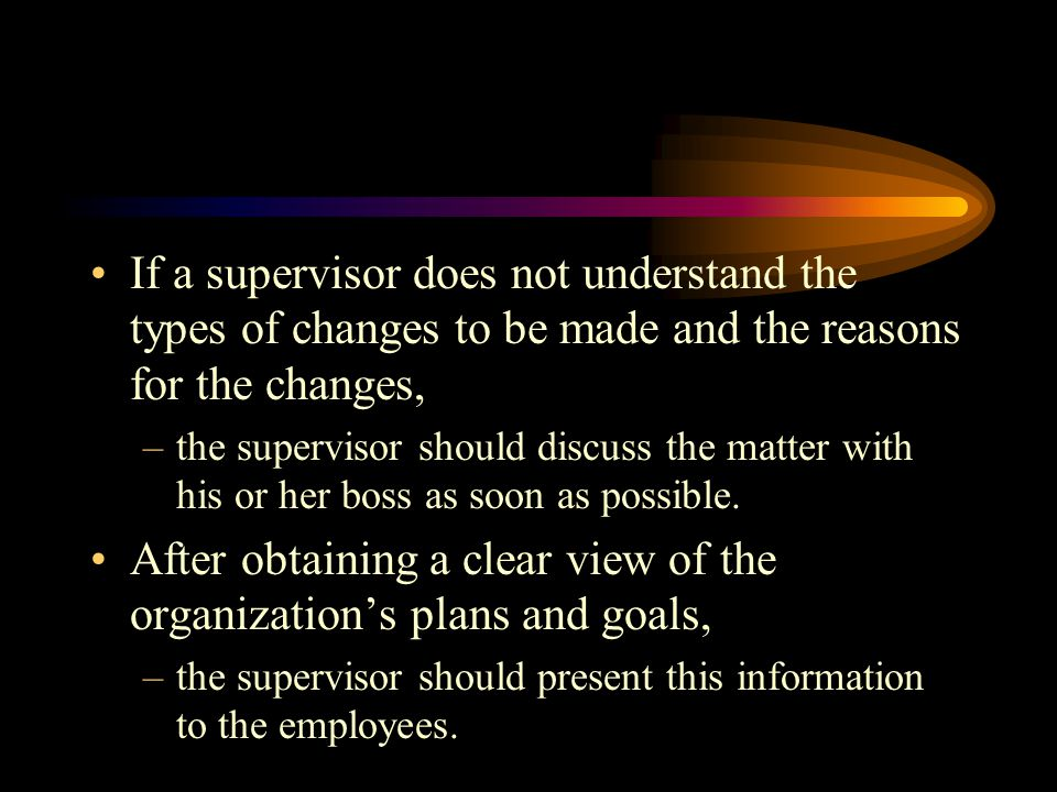 If a supervisor does not understand the types of changes to be made and the reasons for the changes, –the supervisor should discuss the matter with his or her boss as soon as possible.