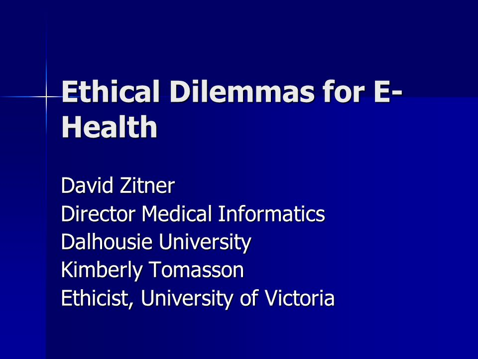 Ethical Dilemmas for E- Health David Zitner Director Medical Informatics Dalhousie University Kimberly Tomasson Ethicist, University of Victoria
