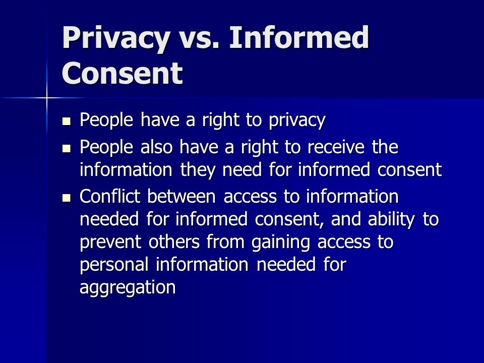 Privacy vs. Informed Consent People have a right to privacy People have a right to privacy People also have a right to receive the information they ne