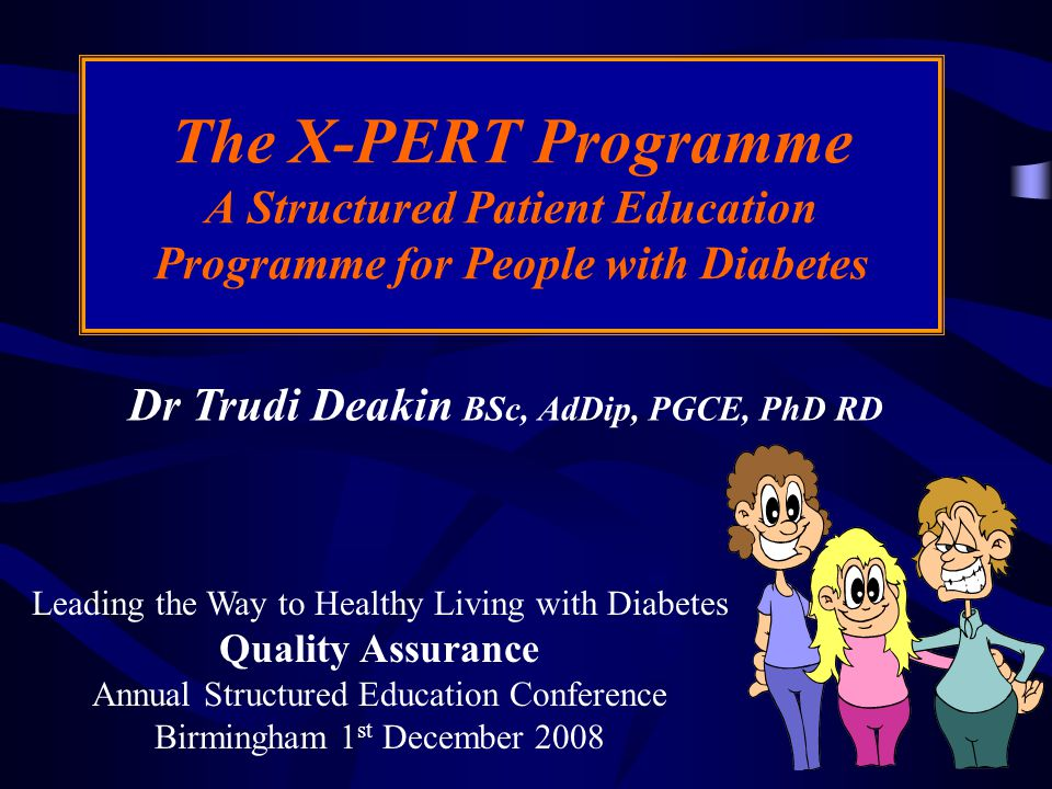 Dr Trudi Deakin BSc, AdDip, PGCE, PhD RD The X-PERT Programme A Structured Patient Education Programme for People with Diabetes Leading the Way to Healthy Living with Diabetes Quality Assurance Annual Structured Education Conference Birmingham 1 st December 2008
