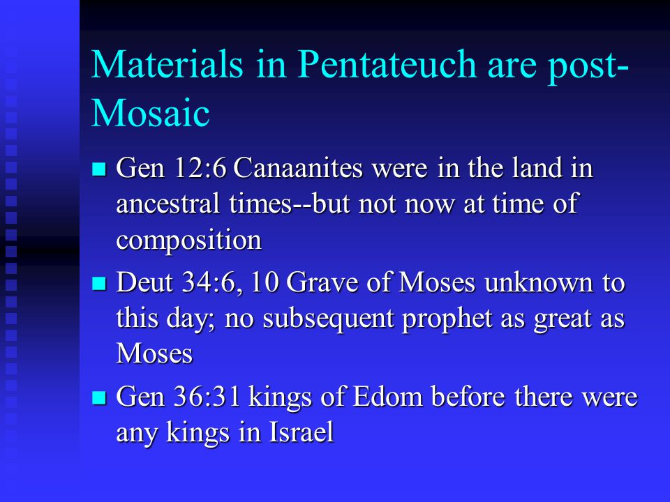 Materials in Pentateuch are post- Mosaic n Gen 12:6 Canaanites were in the land in ancestral times--but not now at time of composition n Deut 34:6, 10 Grave of Moses unknown to this day; no subsequent prophet as great as Moses n Gen 36:31 kings of Edom before there were any kings in Israel