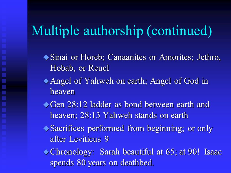 Multiple authorship (continued) u Sinai or Horeb; Canaanites or Amorites; Jethro, Hobab, or Reuel u Angel of Yahweh on earth; Angel of God in heaven u Gen 28:12 ladder as bond between earth and heaven; 28:13 Yahweh stands on earth u Sacrifices performed from beginning; or only after Leviticus 9 u Chronology: Sarah beautiful at 65; at 90.