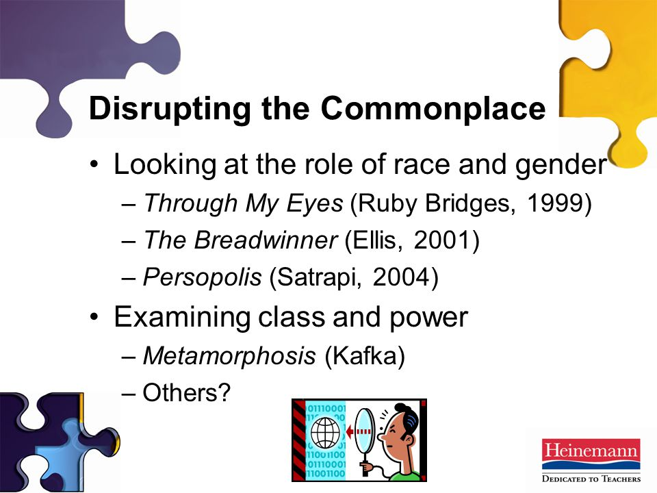Disrupting the Commonplace Looking at the role of race and gender –Through My Eyes (Ruby Bridges, 1999) –The Breadwinner (Ellis, 2001) –Persopolis (Satrapi, 2004) Examining class and power –Metamorphosis (Kafka) –Others?
