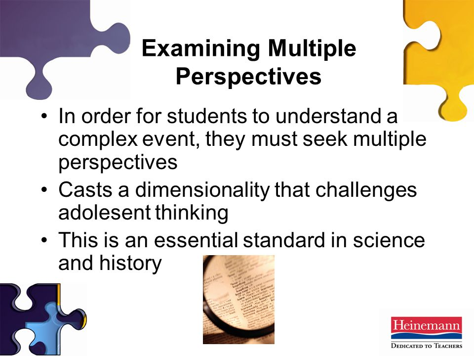 In order for students to understand a complex event, they must seek multiple perspectives Casts a dimensionality that challenges adolesent thinking This is an essential standard in science and history Examining Multiple Perspectives
