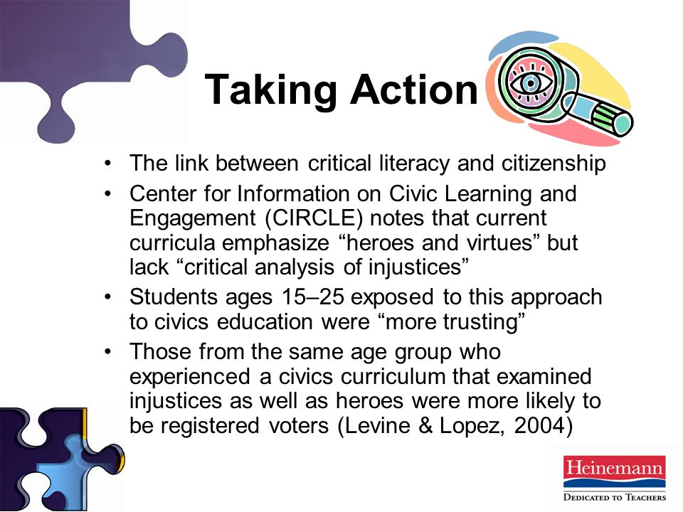 Taking Action The link between critical literacy and citizenship Center for Information on Civic Learning and Engagement (CIRCLE) notes that current curricula emphasize heroes and virtues but lack critical analysis of injustices Students ages 15–25 exposed to this approach to civics education were more trusting Those from the same age group who experienced a civics curriculum that examined injustices as well as heroes were more likely to be registered voters (Levine & Lopez, 2004)