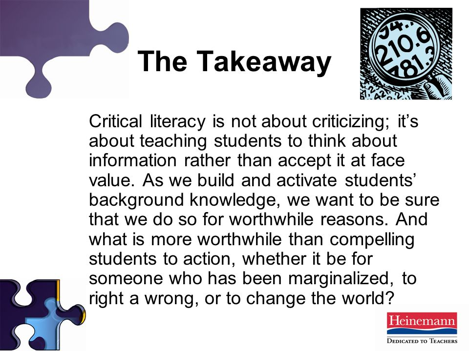The Takeaway Critical literacy is not about criticizing; it's about teaching students to think about information rather than accept it at face value.