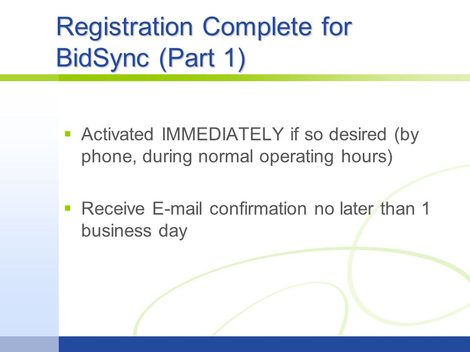 Registration Complete for BidSync (Part 1)  Activated IMMEDIATELY if so desired (by phone, during normal operating hours)  Receive E-mail confirmation no later than 1 business day