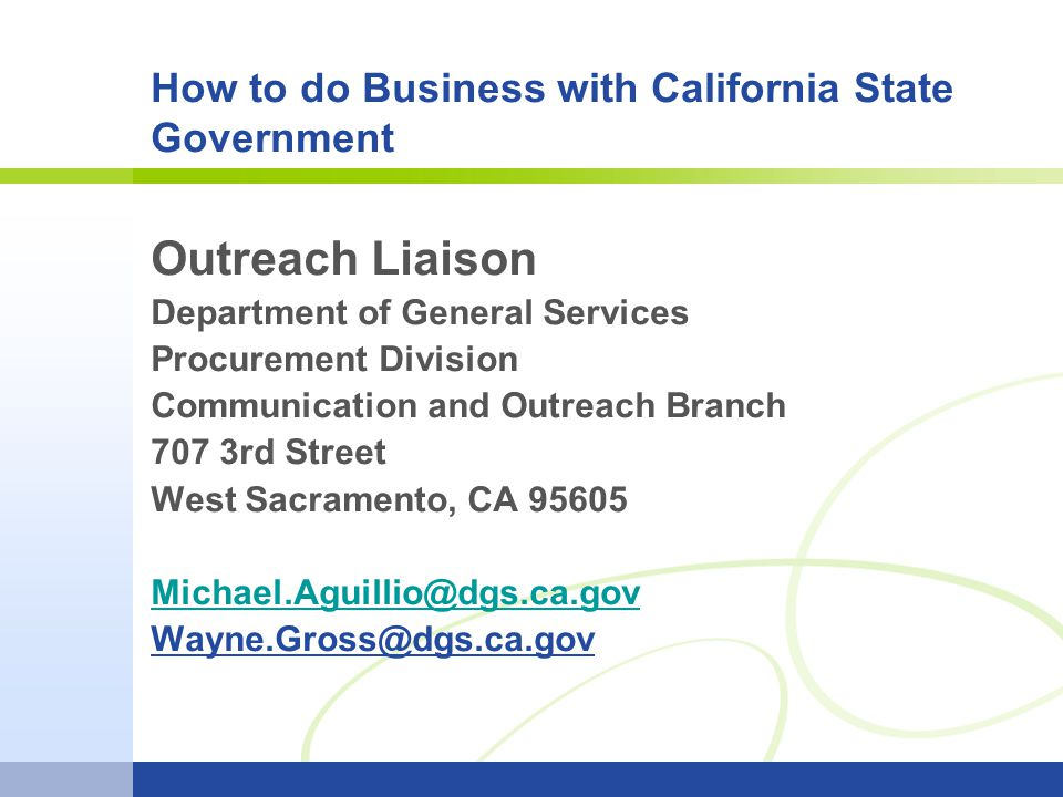 How to do Business with California State Government Outreach Liaison Department of General Services Procurement Division Communication and Outreach Branch 707 3rd Street West Sacramento, CA 95605 Michael.Aguillio@dgs.ca.gov Wayne.Gross@dgs.ca.gov